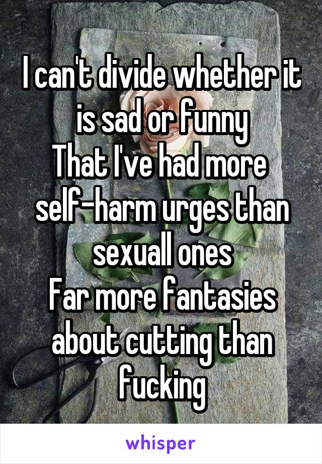 I can't divide whether it is sad or funny That I've had more  self-harm urges than sexuall ones Far more fantasies about cutting than fucking