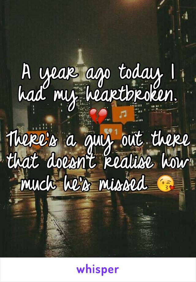 A year ago today I had my heartbroken. 💔  There's a guy out there that doesn't realise how much he's missed 😘