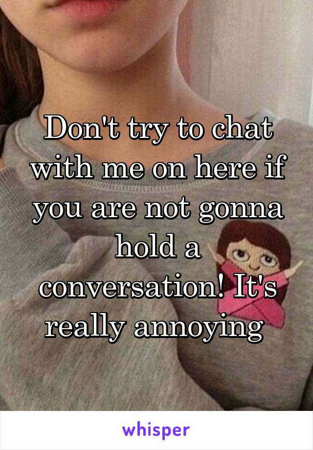 Don't try to chat with me on here if you are not gonna hold a conversation! It's really annoying