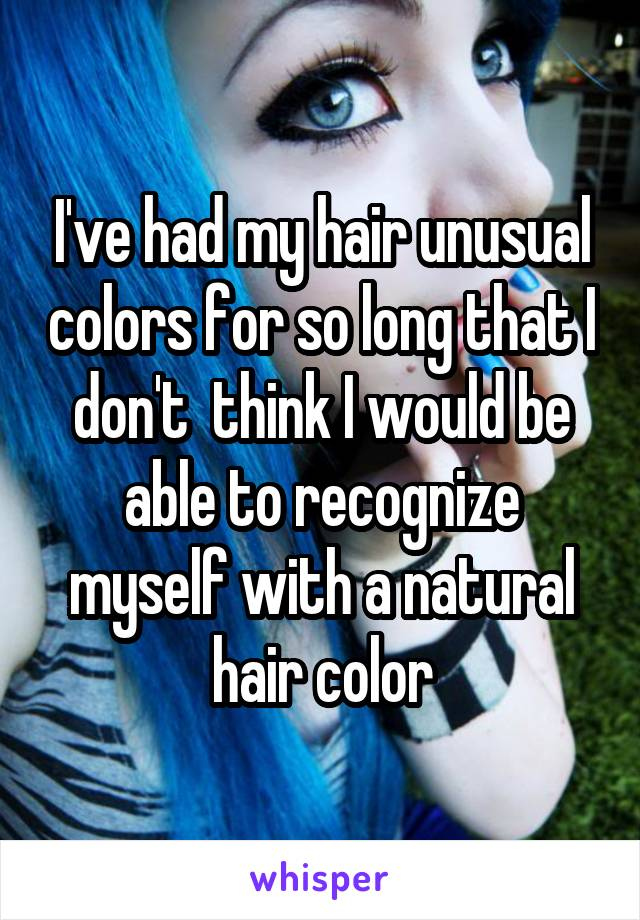 I've had my hair unusual colors for so long that I don't  think I would be able to recognize myself with a natural hair color