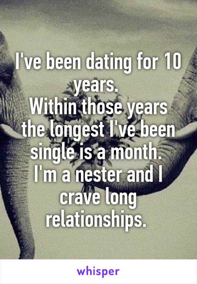 I've been dating for 10 years.  Within those years the longest I've been single is a month.  I'm a nester and I crave long relationships.