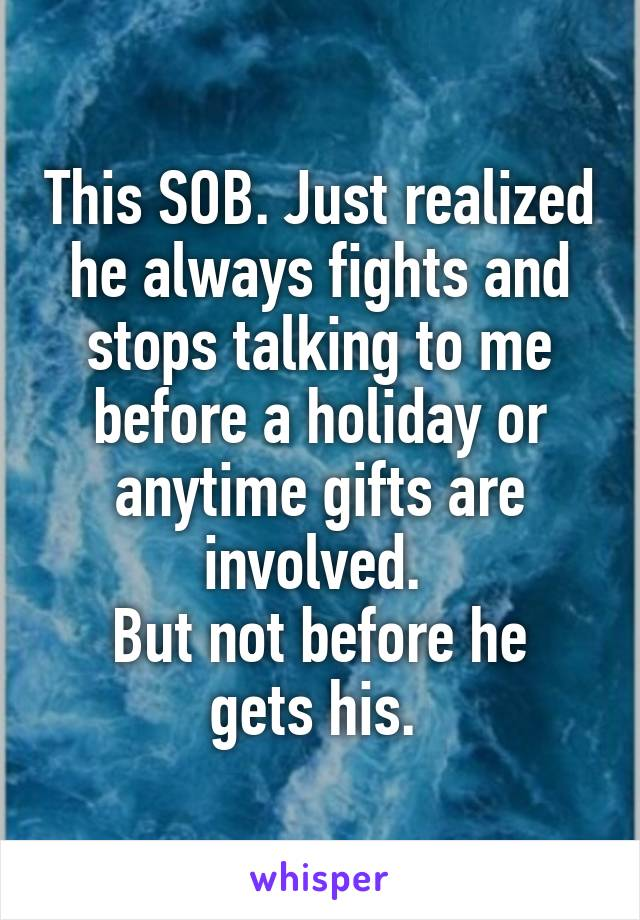 This SOB. Just realized he always fights and stops talking to me before a holiday or anytime gifts are involved.  But not before he gets his.