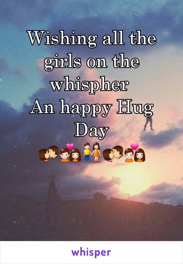 Wishing all the girls on the whispher  An happy Hug Day 💏💑👫💏💑