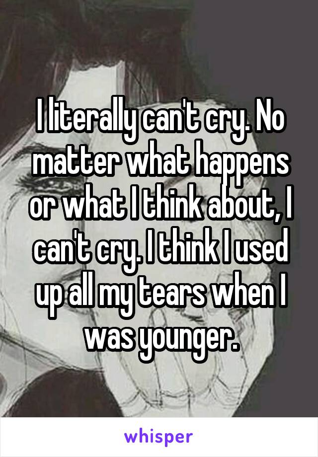 I literally can't cry. No matter what happens or what I think about, I can't cry. I think I used up all my tears when I was younger.