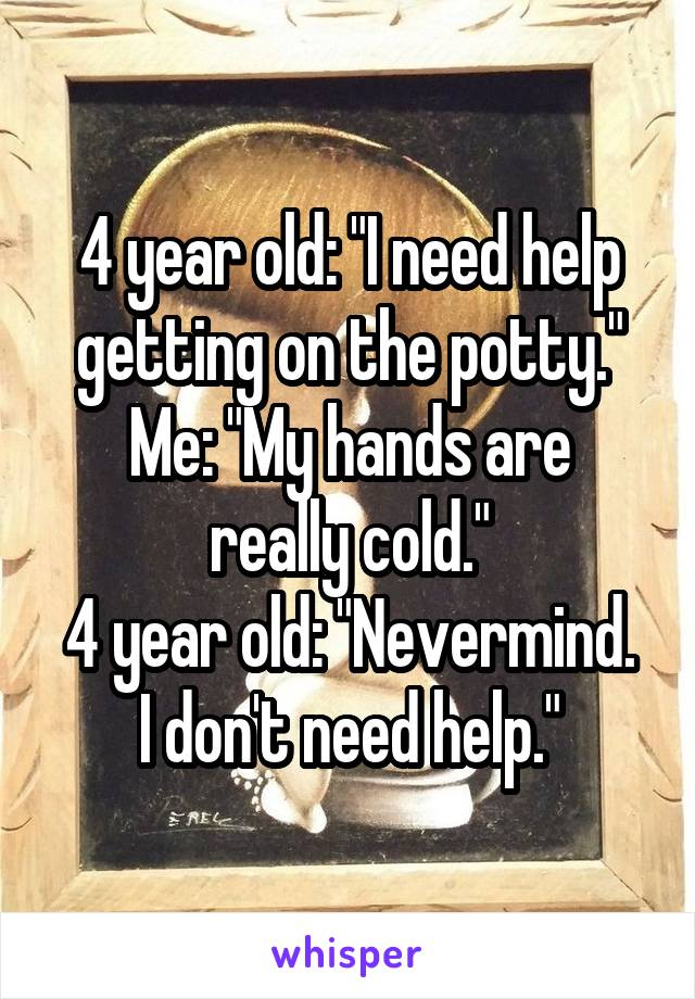 """4 year old: """"I need help getting on the potty."""" Me: """"My hands are really cold."""" 4 year old: """"Nevermind. I don't need help."""""""