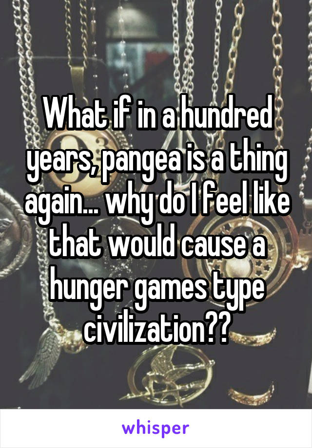 What if in a hundred years, pangea is a thing again... why do I feel like that would cause a hunger games type civilization??