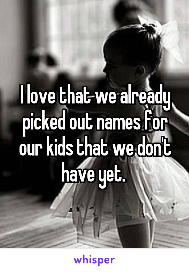 I love that we already picked out names for our kids that we don't have yet.