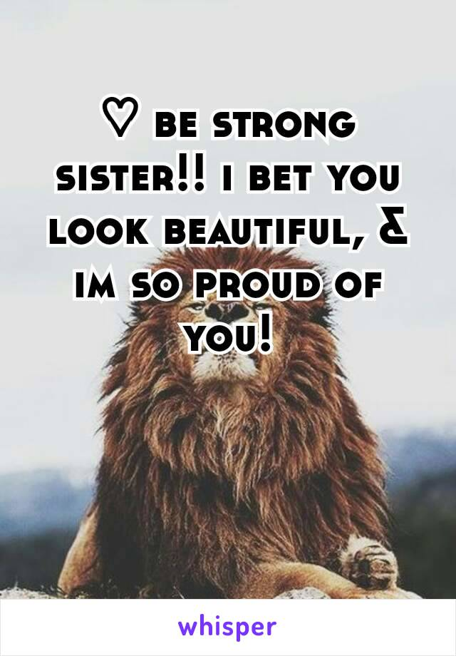 ♡ be strong sister!! i bet you look beautiful, & im so proud of you!