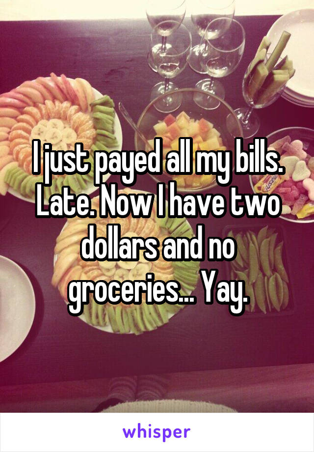 I just payed all my bills. Late. Now I have two dollars and no groceries... Yay.