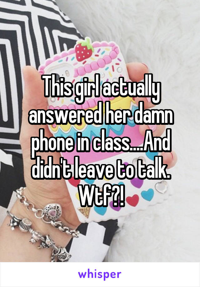 This girl actually answered her damn phone in class....And didn't leave to talk. Wtf?!