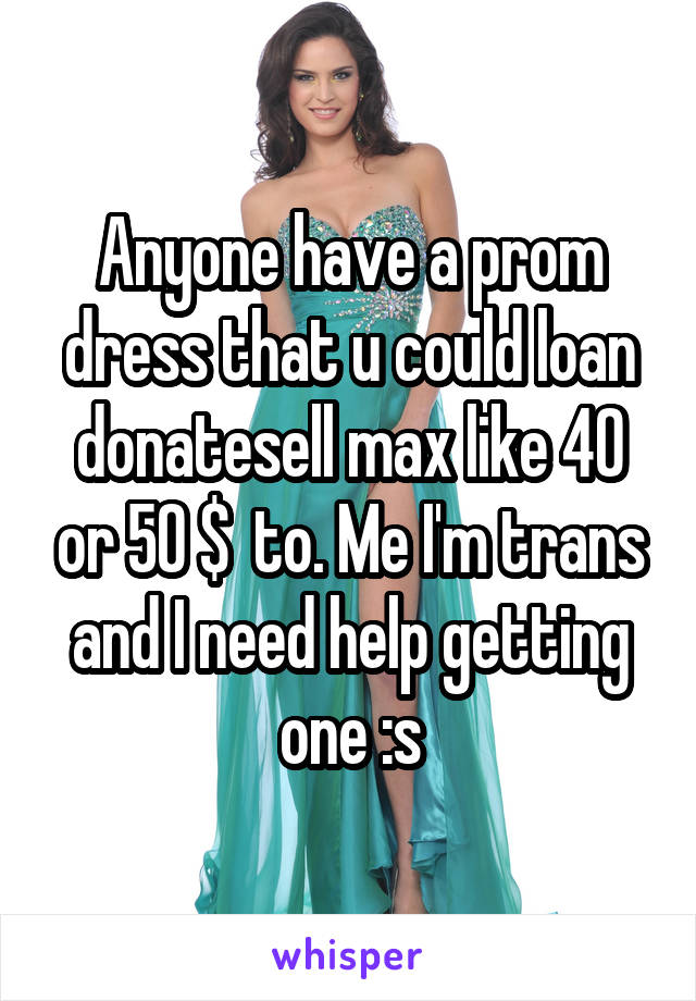 Anyone have a prom dress that u could loan\ donate\sell max like 40 or 50 $  to. Me I'm trans and I need help getting one :s