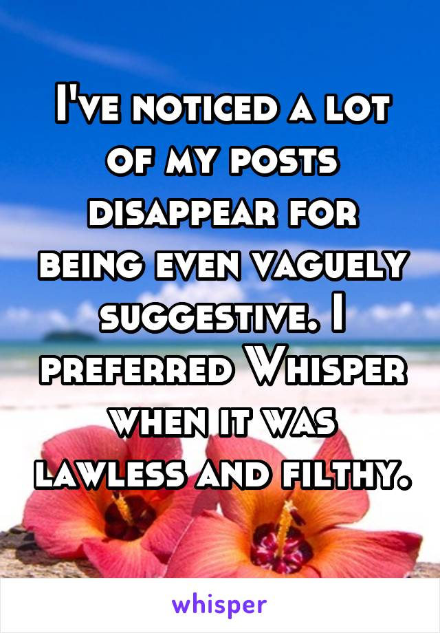 I've noticed a lot of my posts disappear for being even vaguely suggestive. I preferred Whisper when it was lawless and filthy.