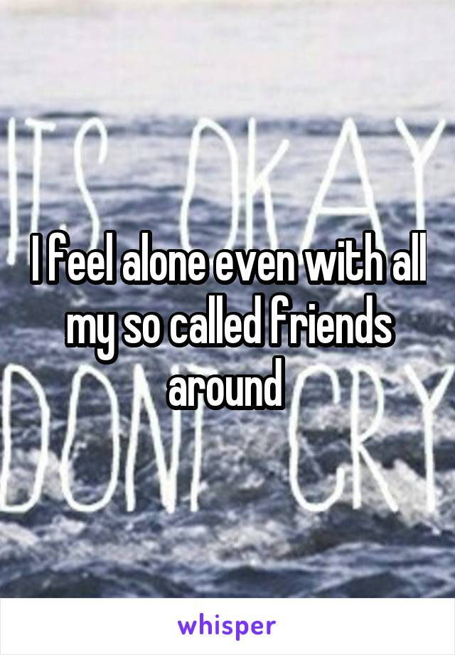 I feel alone even with all my so called friends around