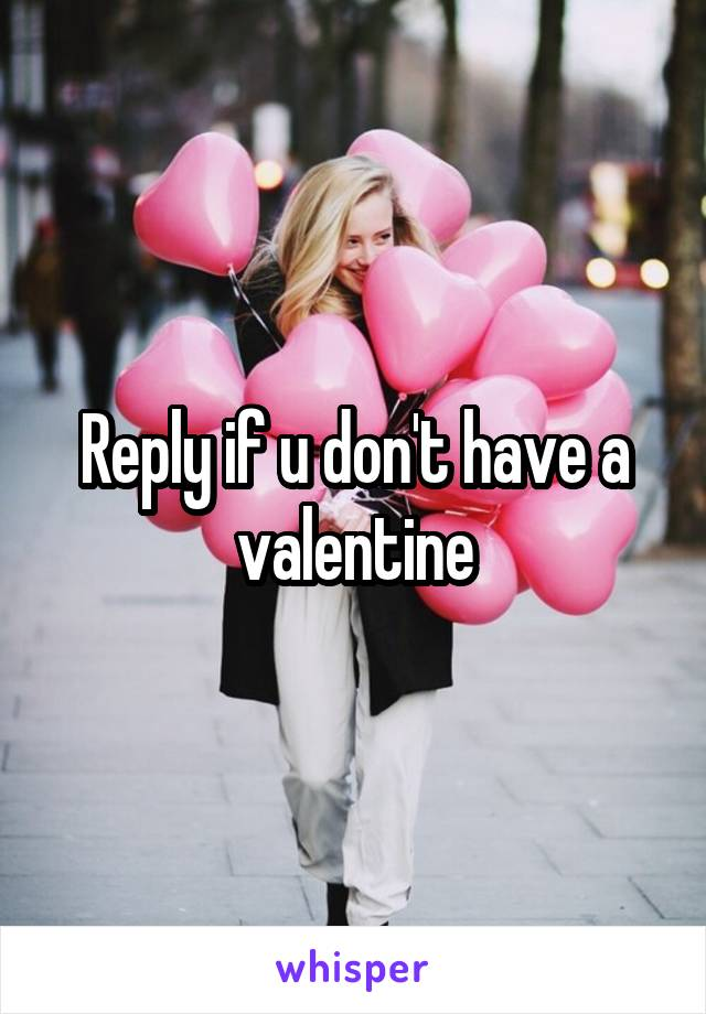 Reply if u don't have a valentine
