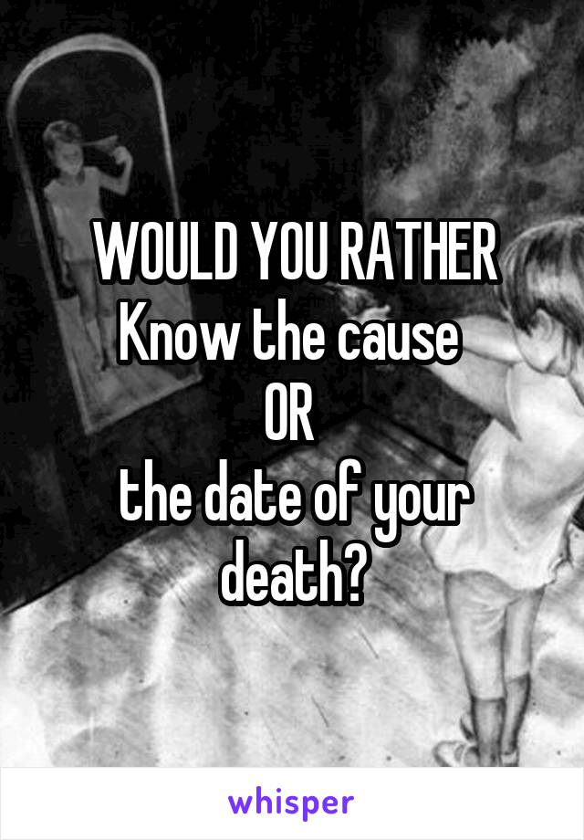 WOULD YOU RATHER Know the cause  OR  the date of your death?