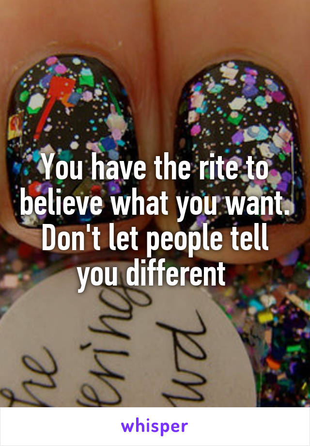 You have the rite to believe what you want. Don't let people tell you different