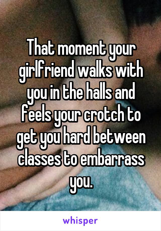 That moment your girlfriend walks with you in the halls and feels your crotch to get you hard between classes to embarrass you.