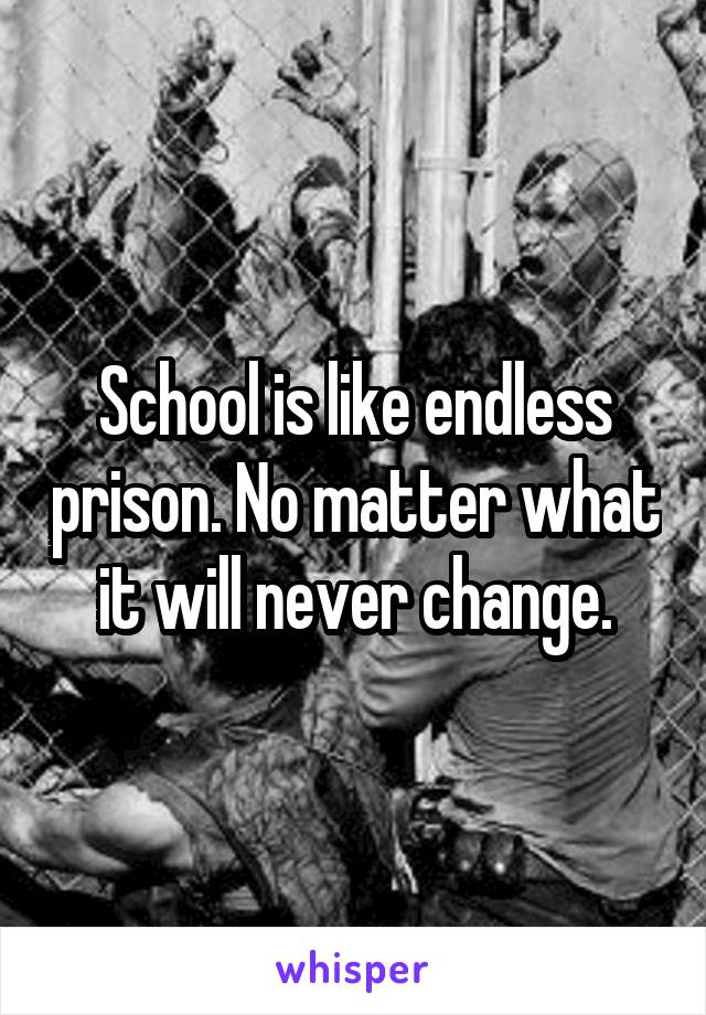School is like endless prison. No matter what it will never change.