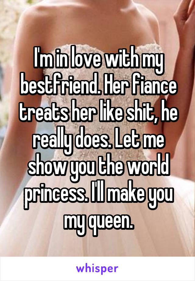 I'm in love with my bestfriend. Her fiance treats her like shit, he really does. Let me show you the world princess. I'll make you my queen.