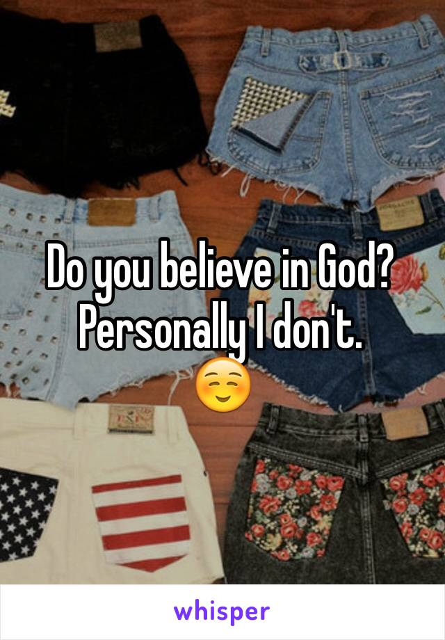 Do you believe in God? Personally I don't.  ☺️