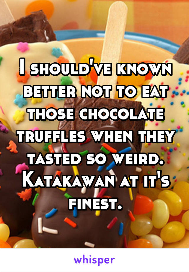 I should've known better not to eat those chocolate truffles when they tasted so weird. Katakawan at it's finest.