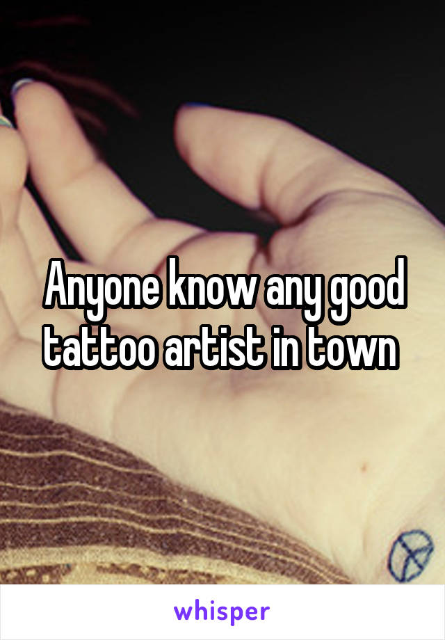 Anyone know any good tattoo artist in town