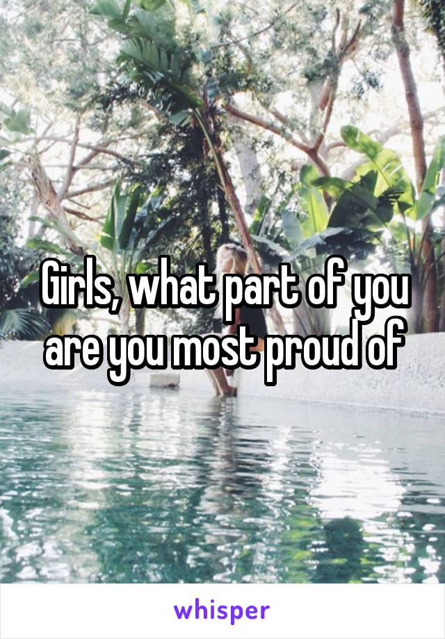 Girls, what part of you are you most proud of