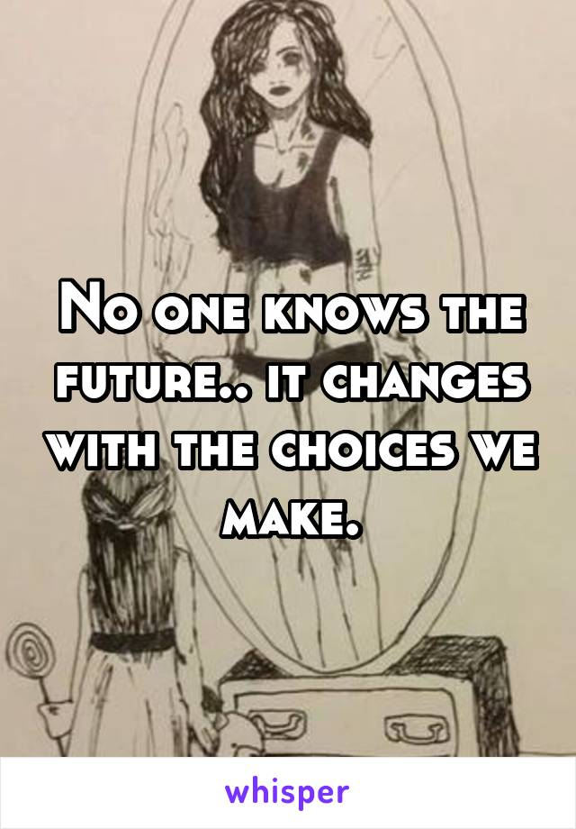 No one knows the future.. it changes with the choices we make.