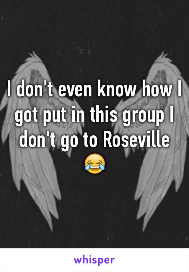 I don't even know how I got put in this group I don't go to Roseville 😂