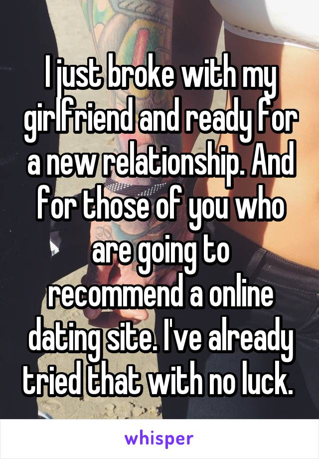I just broke with my girlfriend and ready for a new relationship. And for those of you who are going to recommend a online dating site. I've already tried that with no luck.