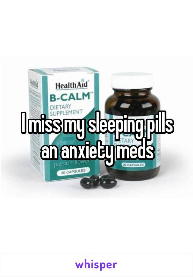 I miss my sleeping pills an anxiety meds