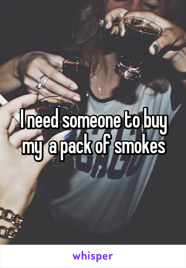 I need someone to buy my  a pack of smokes