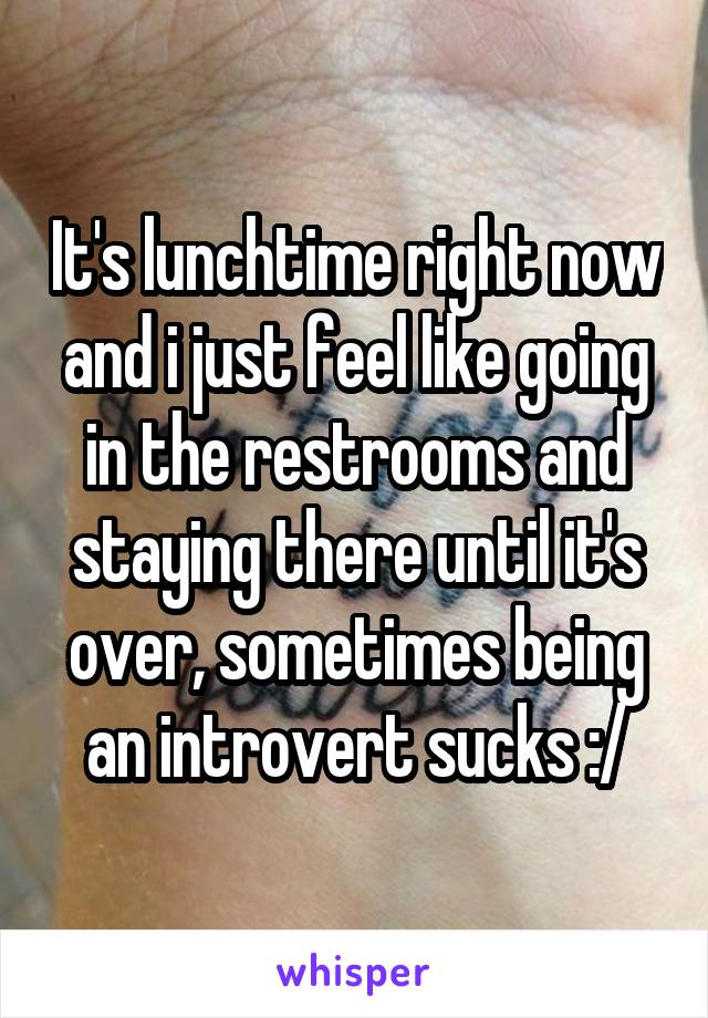 It's lunchtime right now and i just feel like going in the restrooms and staying there until it's over, sometimes being an introvert sucks :/