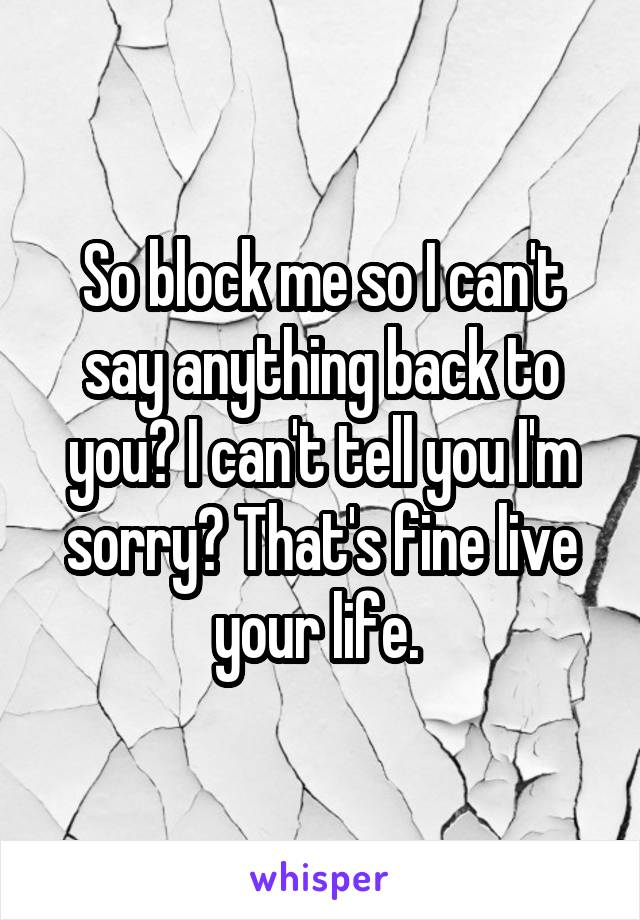 So block me so I can't say anything back to you? I can't tell you I'm sorry? That's fine live your life.
