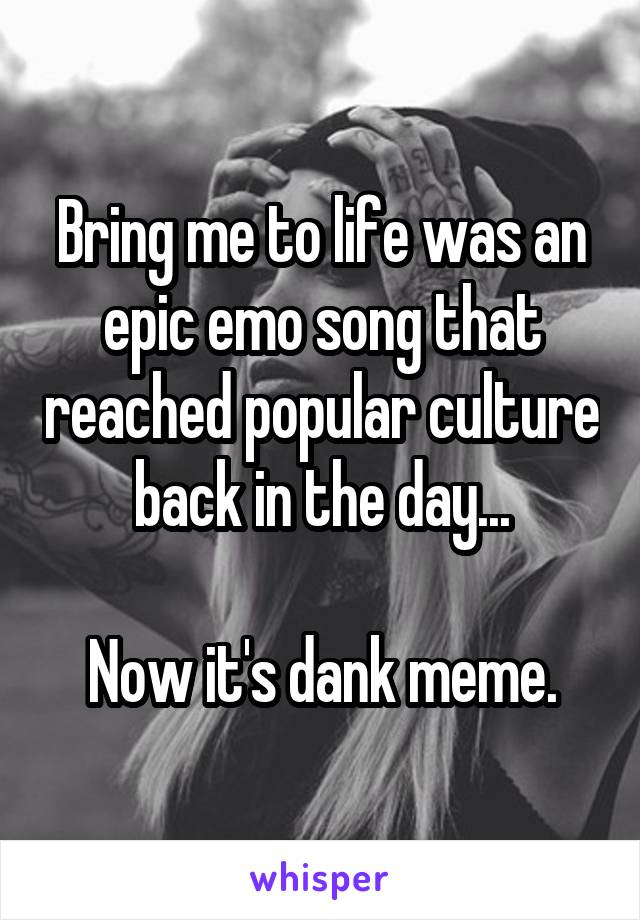 Bring me to life was an epic emo song that reached popular culture back in the day...  Now it's dank meme.