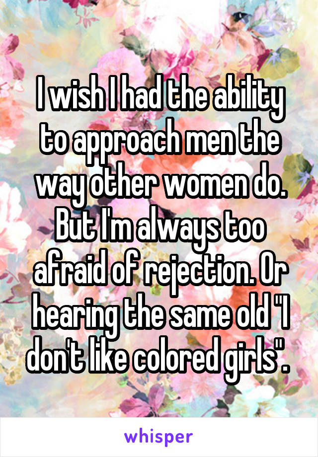 """I wish I had the ability to approach men the way other women do. But I'm always too afraid of rejection. Or hearing the same old """"I don't like colored girls""""."""