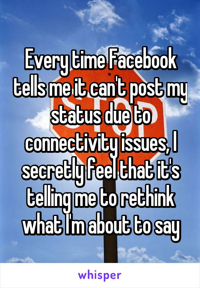 Every time Facebook tells me it can't post my status due to connectivity issues, I secretly feel that it's telling me to rethink what I'm about to say