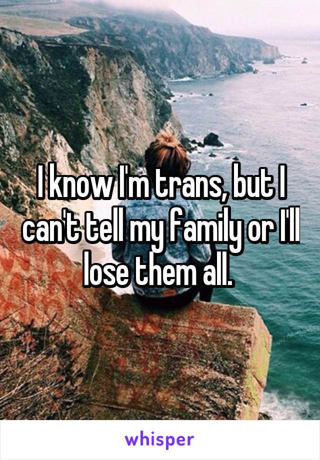 I know I'm trans, but I can't tell my family or I'll lose them all.