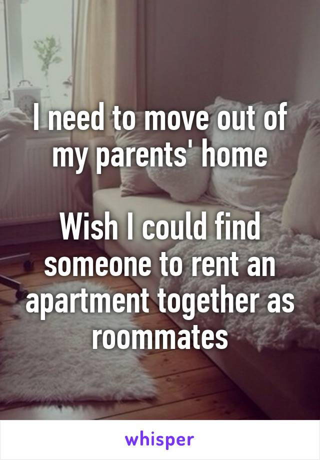 I need to move out of my parents' home  Wish I could find someone to rent an apartment together as roommates