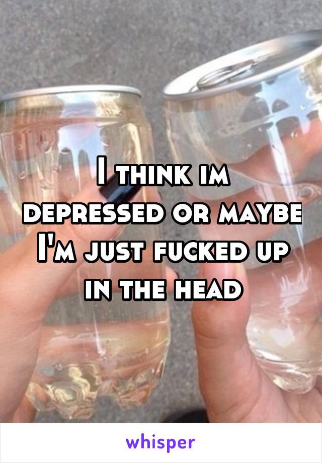 I think im depressed or maybe I'm just fucked up in the head