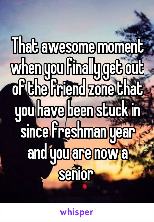 That awesome moment when you finally get out of the friend zone that you have been stuck in since freshman year and you are now a senior