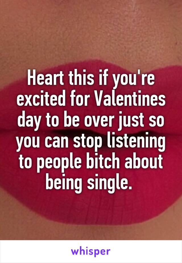 Heart this if you're excited for Valentines day to be over just so you can stop listening to people bitch about being single.