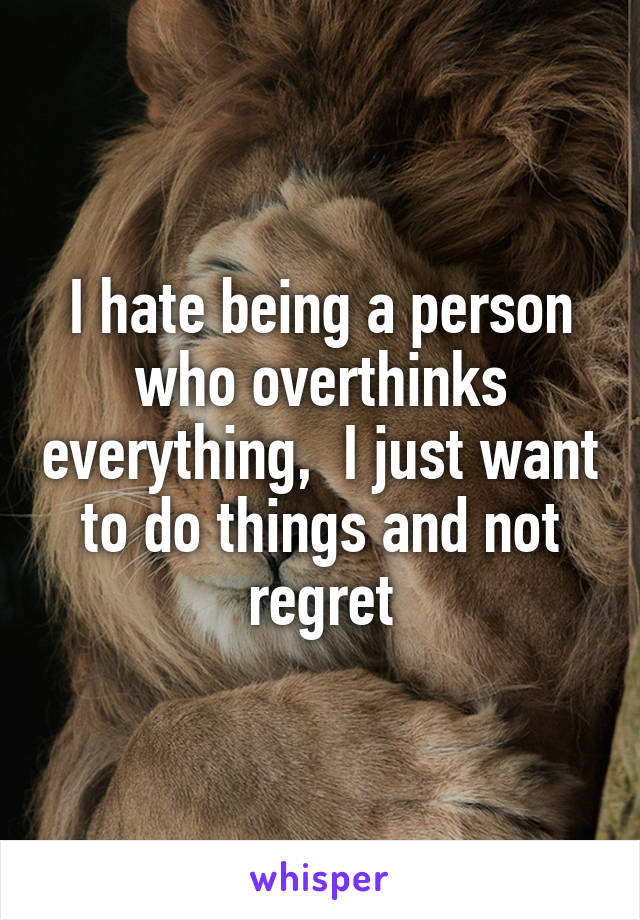 I hate being a person who overthinks everything,  I just want to do things and not regret