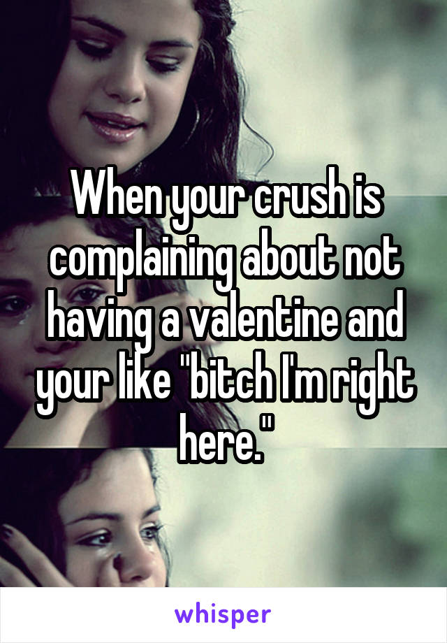 """When your crush is complaining about not having a valentine and your like """"bitch I'm right here."""""""