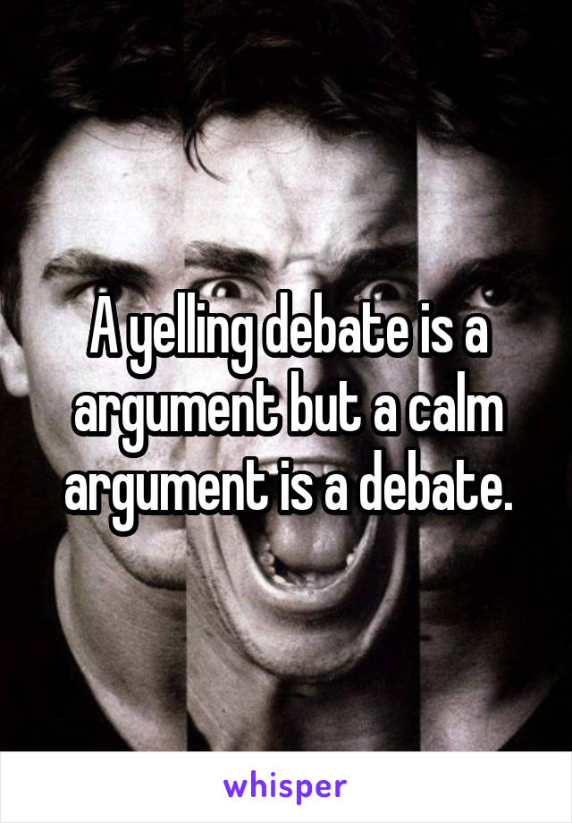 A yelling debate is a argument but a calm argument is a debate.
