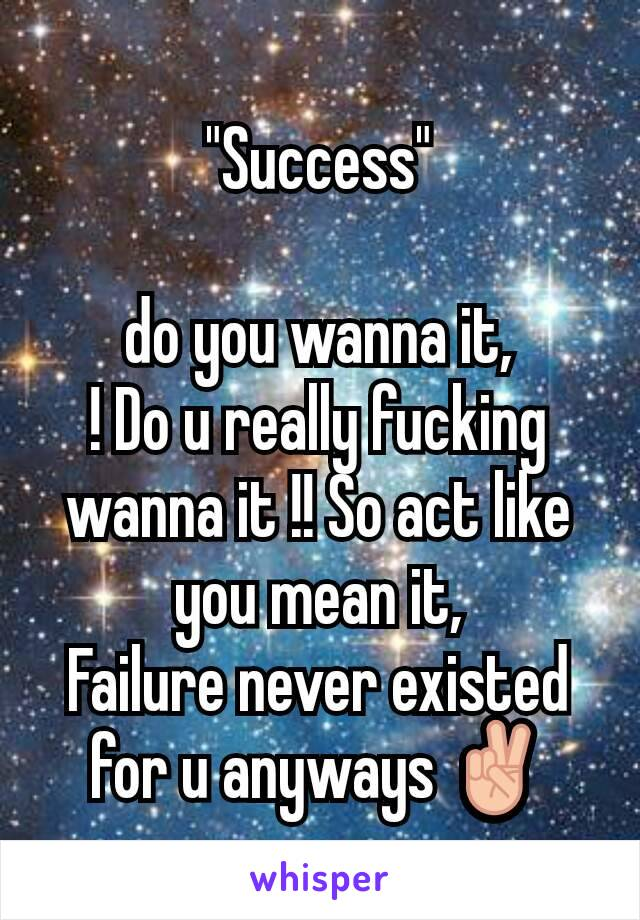 """Success""  do you wanna it, ! Do u really fucking wanna it !! So act like you mean it, Failure never existed for u anyways ✌"