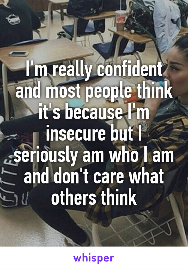 I'm really confident and most people think it's because I'm insecure but I seriously am who I am and don't care what others think