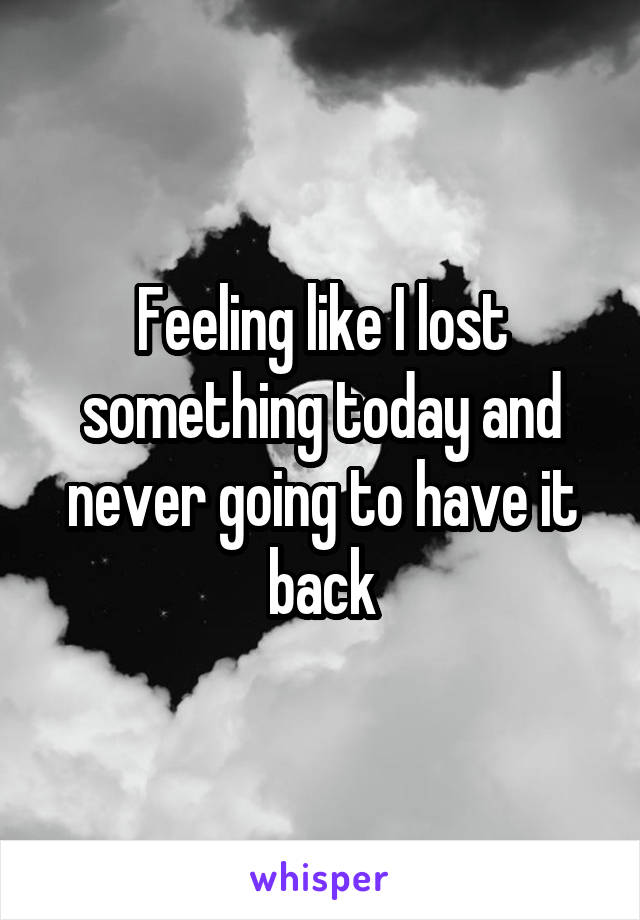 Feeling like I lost something today and never going to have it back