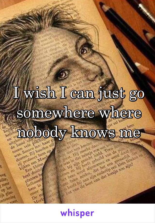 I wish I can just go somewhere where nobody knows me