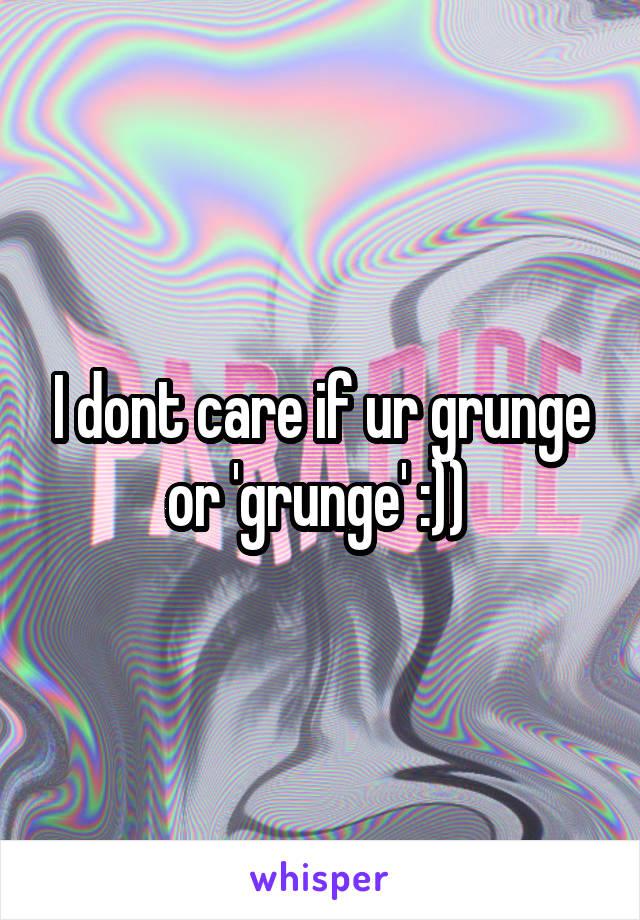 I dont care if ur grunge or 'grunge' :))